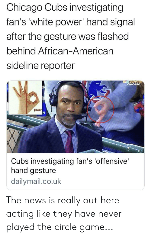 The Circle Game: Chicago Cubs investigating  fan's 'white power' hand signal  after the gesture was flashed  behind African-Americarn  sideline reporter  CHİCAGO  power  Cubs investigating fan's 'offensive'  hand gesture  dailymail.co.uk The news is really out here acting like they have never played the circle game...
