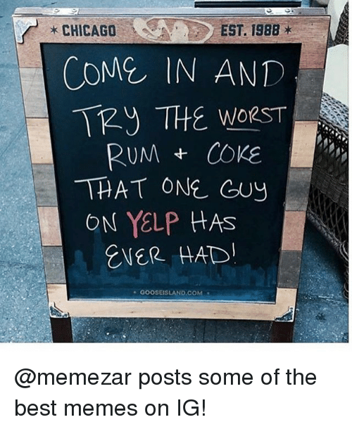 Chicago, Funny, and Meme: * CHICAGO  EST. 1988  COME IN AND  T THE WORST  RUMCOKE  THAT ONE GuY  ON YELP HAS  ENER HAD  GOOSEISLAND.COM @memezar posts some of the best memes on IG!