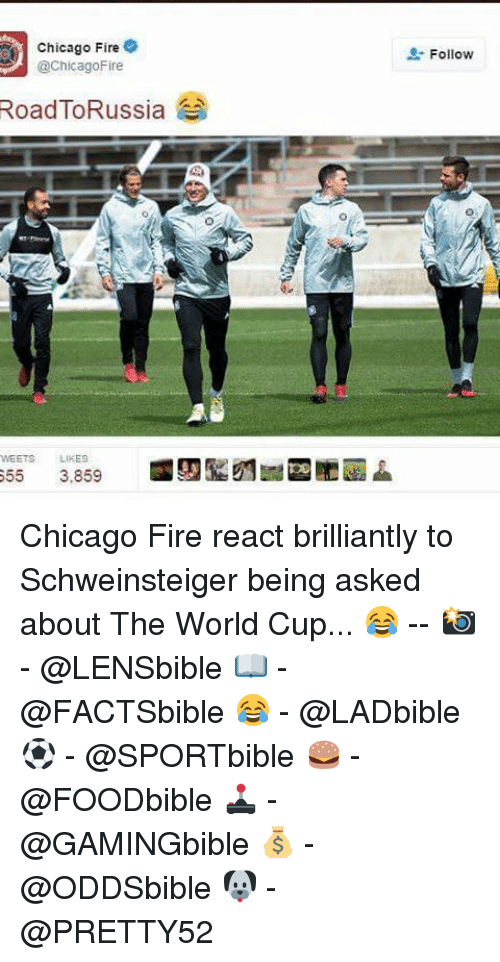 Chicago, Fire, and Memes: Chicago Fire  @Chicago Fire  Road ToRussia  MEETS LIKES  655  3.859  Follow Chicago Fire react brilliantly to Schweinsteiger being asked about The World Cup... 😂 -- 📸 - @LENSbible 📖 - @FACTSbible 😂 - @LADbible ⚽ - @SPORTbible 🍔 - @FOODbible 🕹 - @GAMINGbible 💰 - @ODDSbible 🐶 - @PRETTY52