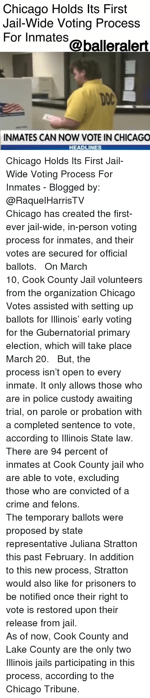 chicago tribune: Chicago Holds lts First  Jail-Wide Voting Process  For Inmates@balleralert  DOC  INMATES CAN NOW VOTE IN CHICAGO  HEADLINES Chicago Holds Its First Jail-Wide Voting Process For Inmates - Blogged by: @RaquelHarrisTV ⠀⠀⠀⠀⠀⠀⠀⠀⠀ ⠀⠀⠀⠀⠀⠀⠀⠀⠀ Chicago has created the first-ever jail-wide, in-person voting process for inmates, and their votes are secured for official ballots. ⠀⠀⠀⠀⠀⠀⠀⠀⠀ ⠀⠀⠀⠀⠀⠀⠀⠀⠀ On March 10, Cook County Jail volunteers from the organization Chicago Votes assisted with setting up ballots for Illinois' early voting for the Gubernatorial primary election, which will take place March 20. ⠀⠀⠀⠀⠀⠀⠀⠀⠀ ⠀⠀⠀⠀⠀⠀⠀⠀⠀ But, the process isn't open to every inmate. It only allows those who are in police custody awaiting trial, on parole or probation with a completed sentence to vote, according to Illinois State law. There are 94 percent of inmates at Cook County jail who are able to vote, excluding those who are convicted of a crime and felons. ⠀⠀⠀⠀⠀⠀⠀⠀⠀ ⠀⠀⠀⠀⠀⠀⠀⠀⠀ The temporary ballots were proposed by state representative Juliana Stratton this past February. In addition to this new process, Stratton would also like for prisoners to be notified once their right to vote is restored upon their release from jail. ⠀⠀⠀⠀⠀⠀⠀⠀⠀ ⠀⠀⠀⠀⠀⠀⠀⠀⠀ As of now, Cook County and Lake County are the only two Illinois jails participating in this process, according to the Chicago Tribune.