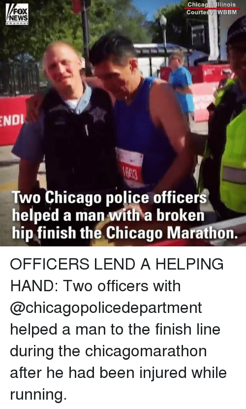 Chicago, Finish Line, and Memes: Chicago  llinois  FOX  NEWS  Courtesy WBBM  NDI  Two Chicago police officers  helped a man with a broken  hip finish the Chicago Marathon. OFFICERS LEND A HELPING HAND: Two officers with @chicagopolicedepartment helped a man to the finish line during the chicagomarathon after he had been injured while running.