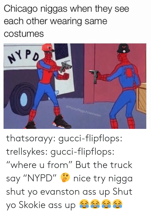 """Oos: Chicago niggas when they see  each other wearing same  costumes  oos  SyNi  ggaAs  ociation thatsorayy:  gucci-flipflops:  trellsykes:  gucci-flipflops:  """"where u from""""  But the truck say """"NYPD"""" 🤔 nice try  nigga shut yo evanston ass up  Shut yo Skokie ass up  😂😂😂😂"""
