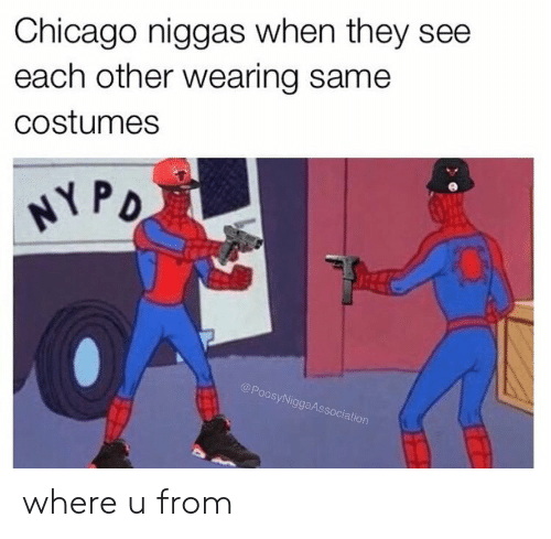 Oos: Chicago niggas when they see  each other wearing same  costumes  oos  SyNi  ggaAs  ociation where u from