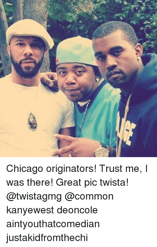 Chicago, Memes, and Common: Chicago originators! Trust me, I was there! Great pic twista! @twistagmg @common kanyewest deoncole aintyouthatcomedian justakidfromthechi