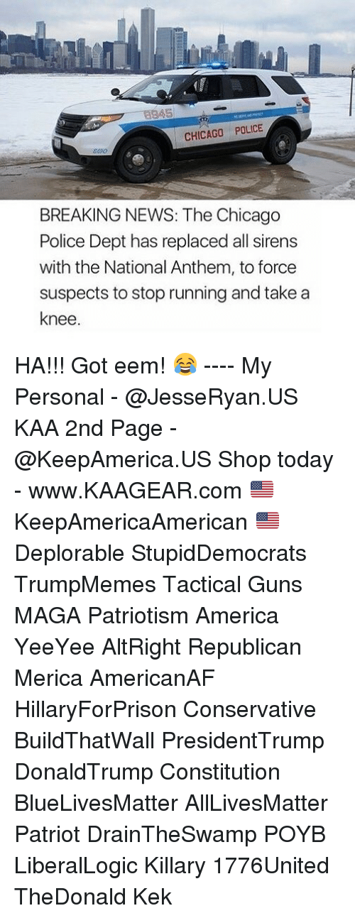 All Lives Matter: CHICAGO POLICE  BREAKING NEWS: The Chicago  Police Dept has replaced all sirens  with the National Anthem, to force  suspects to stop running and take a  knee HA!!! Got eem! 😂 ---- My Personal - @JesseRyan.US KAA 2nd Page - @KeepAmerica.US Shop today - www.KAAGEAR.com 🇺🇸 KeepAmericaAmerican 🇺🇸 Deplorable StupidDemocrats TrumpMemes Tactical Guns MAGA Patriotism America YeeYee AltRight Republican Merica AmericanAF HillaryForPrison Conservative BuildThatWall PresidentTrump DonaldTrump Constitution BlueLivesMatter AllLivesMatter Patriot DrainTheSwamp POYB LiberalLogic Killary 1776United TheDonald Kek