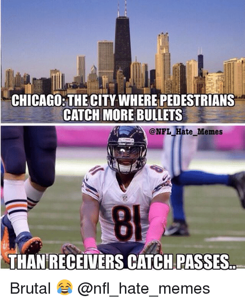 Chicago, Memes, and Nfl: CHICAGO THECITY WHERE PEDESTRIANS  CATCH MORE BULLETS  @NFL Hate Memes  8  THAN RECEIVERS CATCHPASSES Brutal 😂 @nfl_hate_memes