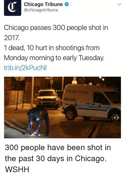 chicago tribune: Chicago Tribune  @chicagotribune  Chicago passes 300 people shot in  2017  1 dead, 10 hurt in shootings from  Monday morning to early Tuesday.  trib.in/2kPucNI  CHICAGO POLICE 300 people have been shot in the past 30 days in Chicago. WSHH
