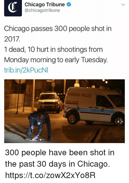 chicago tribune: Chicago Tribune  @chicagotribune  Chicago passes 300 people shot in  2017.  1 dead, 10 hurt in shootings from  Monday morning to early Tuesday.  trib.in/2kPucNI  CHICAGO POLICE 300 people have been shot in the past 30 days in Chicago. https://t.co/zowX2xYo8R