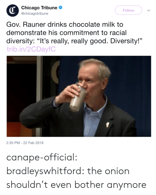 "chicago tribune: Chicago Tribune  @chicagotribune  Follow  Gov. Rauner drinks chocolate milk to  demonstrate his commitment to racial  diversity: ""It's really, really good. Diversity!""  trib.in/2CDayfC  2:35 PM -22 Feb 2018 canape-official: bradleyswhitford: the onion shouldn't even bother anymore"