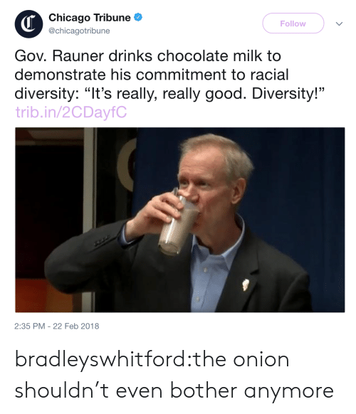 "Chicago, The Onion, and Tumblr: Chicago Tribune  @chicagotribune  Follow  Gov. Rauner drinks chocolate milk to  demonstrate his commitment to racial  diversity: ""It's really, really good. Diversity!""  trib.in/2CDayfC  2:35 PM -22 Feb 2018 bradleyswhitford:the onion shouldn't even bother anymore"