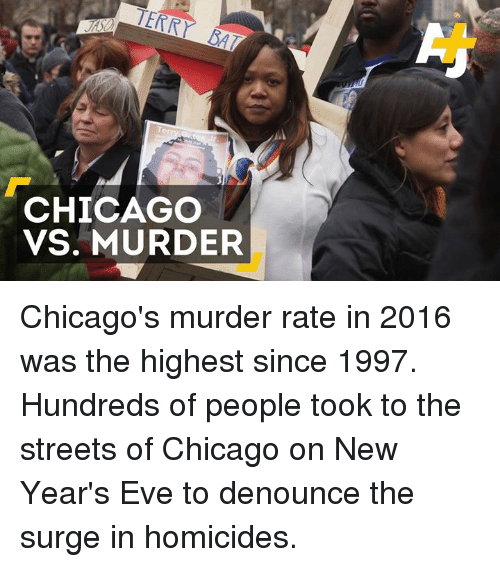 Chicago, Memes, and Murder: CHICAGO  VS. MURDER Chicago's murder rate in 2016 was the highest since 1997. Hundreds of people took to the streets of Chicago on New Year's Eve to denounce the surge in homicides.