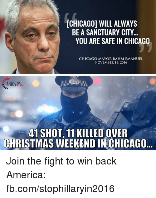 Chicago, Memes, and Rahm Emanuel: CHICAGO WILL ALWAYS  BE A SANCTUARY CITY  YOU ARE SAFE IN CHICAGO  CHICAGO MAYOR RAHM EMANUEL  NOVEMBER 14, 2016  TURNING  POINT USA.  41 SHOT, 11 KILLEDOVER  CHRISTMAS WEEKEND IN CHICAGO Join the fight to win back America: fb.com/stophillaryin2016