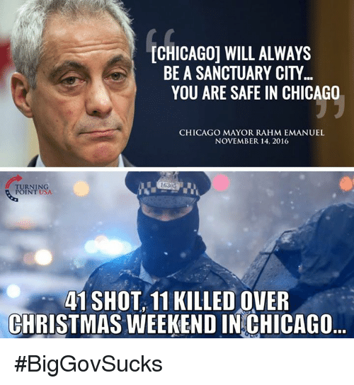 Chicago, Memes, and Rahm Emanuel: CHICAGO WILL ALWAYS  BE A SANCTUARY CITY  YOU ARE SAFE IN CHICAGO  CHICAGO MAYOR RAHM EMANUEL  NOVEMBER 14, 2016  TURNING  POINT USA.  41 SHOT, 11 KILLEDOVER  CHRISTMAS WEEKEND IN CHICAGO #BigGovSucks