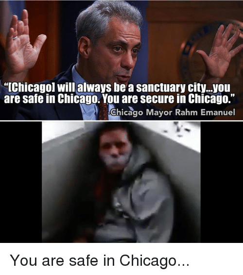 """Chicago, Memes, and Rahm Emanuel: """"[Chicago] will always be a sanctuary city...you  are safe in Chicago. You are secure in Chicago.""""  Chicago Mayor Rahm Emanuel You are safe in Chicago..."""