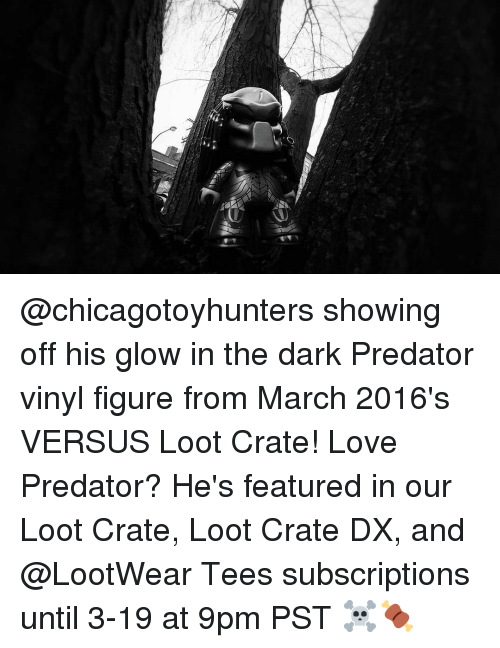 glow: @chicagotoyhunters showing off his glow in the dark Predator vinyl figure from March 2016's VERSUS Loot Crate! Love Predator? He's featured in our Loot Crate, Loot Crate DX, and @LootWear Tees subscriptions until 3-19 at 9pm PST ☠️🍖
