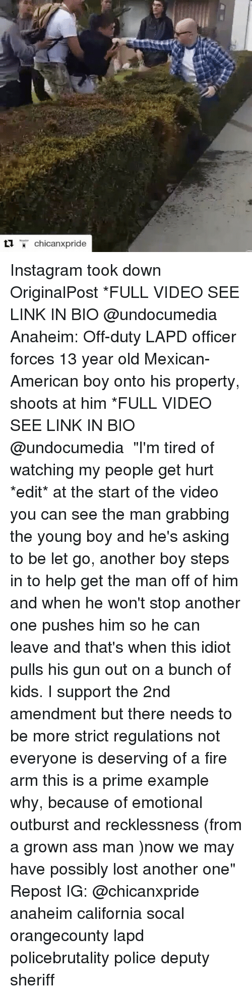 "Another One, Another One, and Fire: chicanxpride Instagram took down OriginalPost *FULL VIDEO SEE LINK IN BIO @undocumedia Anaheim: Off-duty LAPD officer forces 13 year old Mexican-American boy onto his property, shoots at him *FULL VIDEO SEE LINK IN BIO @undocumedia ・・・ ""I'm tired of watching my people get hurt *edit* at the start of the video you can see the man grabbing the young boy and he's asking to be let go, another boy steps in to help get the man off of him and when he won't stop another one pushes him so he can leave and that's when this idiot pulls his gun out on a bunch of kids. I support the 2nd amendment but there needs to be more strict regulations not everyone is deserving of a fire arm this is a prime example why, because of emotional outburst and recklessness (from a grown ass man )now we may have possibly lost another one"" Repost IG: @chicanxpride anaheim california socal orangecounty lapd policebrutality police deputy sheriff"
