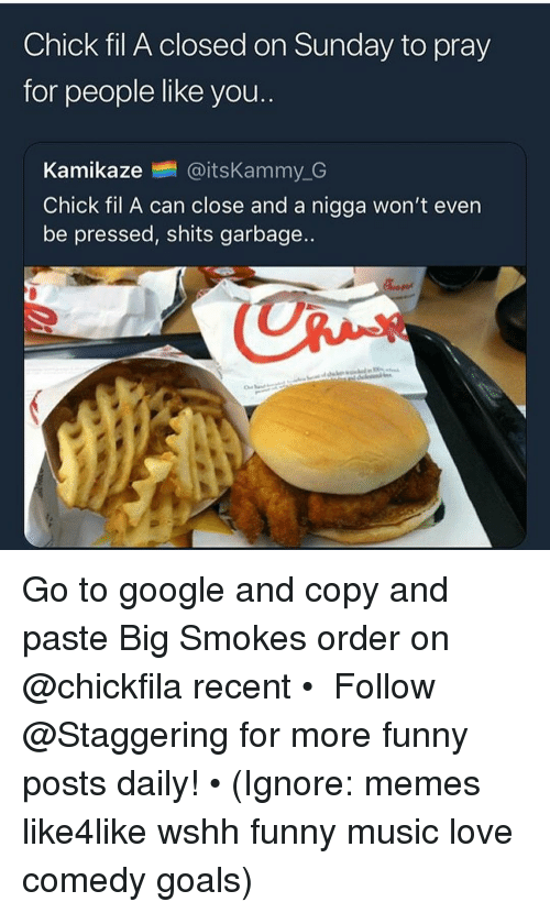 Chick-Fil-A, Funny, and Goals: Chick fil A closed on Sunday to pray  for people like you.  Kamikaze @itsKammy.G  Chick fil A can close and a nigga won't even  be pressed, shits garbage.. Go to google and copy and paste Big Smokes order on @chickfila recent • ➫➫➫ Follow @Staggering for more funny posts daily! • (Ignore: memes like4like wshh funny music love comedy goals)