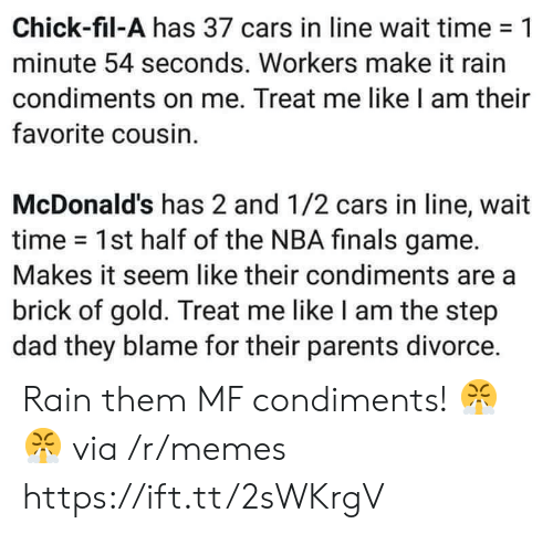 make it rain: Chick-fil-A has 37 cars in line wait time-1  minute 54 seconds. Workers make it rain  condiments on me. Treat me like I am their  favorite cousin.  McDonald's has 2 and 1/2 cars in line, wait  time 1st half of the NBA finals game.  Makes it seem like their condiments are a  brick of gold. Treat me like I am the step  dad they blame for their parents divorce. Rain them MF condiments! 😤😤 via /r/memes https://ift.tt/2sWKrgV