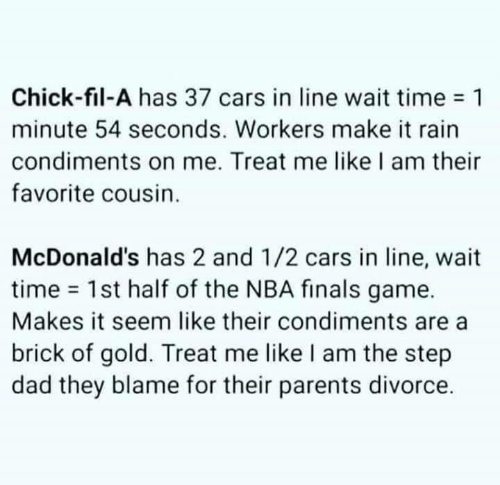 NBA Finals: Chick-fil-A has 37 cars in line wait time 1  minute 54 seconds. Workers make it rain  condiments on me. Treat me like I am their  favorite cousin.  McDonald's has 2 and 1/2 cars in line, wait  time 1st half of the NBA finals game.  Makes it seem like their condiments are  brick of gold. Treat me like I am the step  dad they blame for their parents divorce.