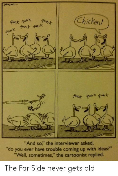 """Qua: Chicken!  ack qua  """"And so,"""" the interviewer asked  """"do you ever have trouble coming up with ideas?""""  """"Well, sometimes,"""" the cartoonist replied. The Far Side never gets old"""