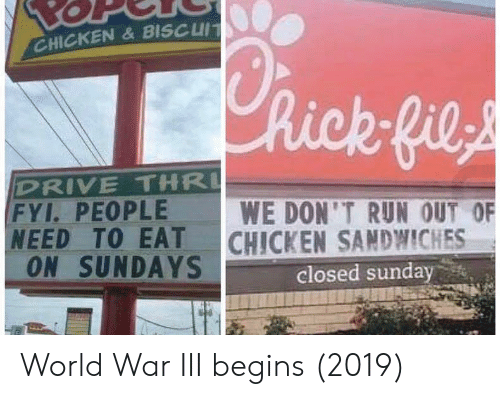 sandwiches: CHICKEN&BISCUIT  hick fils  DRIVE THR  FYI. PEOPLE  NEED TO EAT  ON SUNDAYS  WE DON'T RUN OUT OF  CHICKEN SANDWICHES  closed sunday World War III begins (2019)