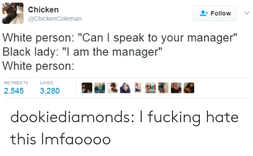 """Can I Speak To Your Manager: Chicken  @ChickenColeman  FollowV  White person: """"Can I speak to your manager""""  Black lady: """" am the manager""""  White person:   RETWEETS  LIKES  2,545 3,280 dookiediamonds: I fucking hate this lmfaoooo"""