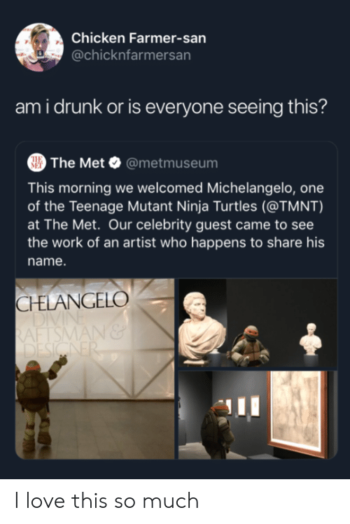 mutant: Chicken Farmer-san  @chicknfarmersan  ami drunk or is everyone seeing this?  The Met @metmuseum  THE  MET  This morning we welcomed Michelangelo, one  of the Teenage Mutant Ninja Turtles (@TMNT)  at The Met. Our celebrity guest came to see  the work of an artist who happens to share his  name.  CHELANGELO  DIVI  RAFTSMAN&  DESIGNER I love this so much