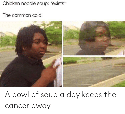 """Noodle: Chicken noodle soup: """"exists*  The common cold: A bowl of soup a day keeps the cancer away"""