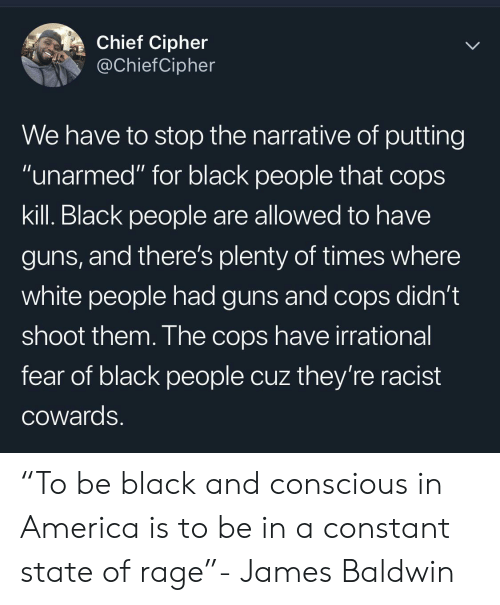 """conscious: Chief Cipher  @ChiefCipher  We have to stop the narrative of putting  """"unarmed"""" for black people that cops  kill. Black people are allowed to have  guns, and there's plenty of times where  white people had guns and cops didn't  shoot them. The cops have irrational  fear of black people cuz they're racist  COwards. """"To be black and conscious in America is to be in a constant state of rage""""- James Baldwin"""