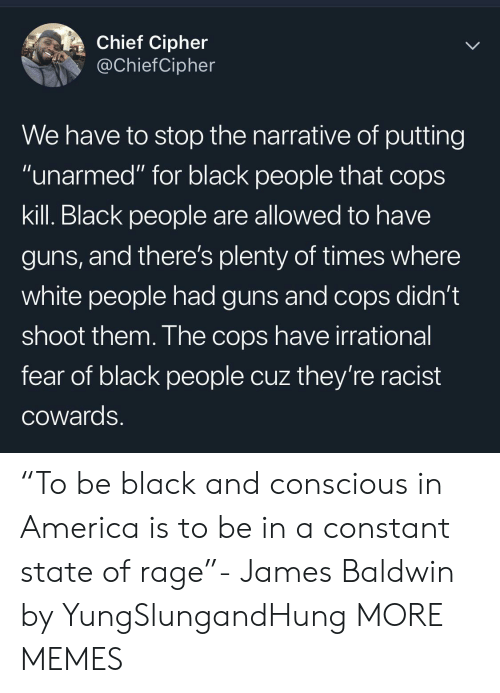 """conscious: Chief Cipher  @ChiefCipher  We have to stop the narrative of putting  """"unarmed"""" for black people that cops  kill. Black people are allowed to have  guns, and there's plenty of times where  white people had guns and cops didn't  shoot them. The cops have irrational  fear of black people cuz they're racist  COwards. """"To be black and conscious in America is to be in a constant state of rage""""- James Baldwin by YungSlungandHung MORE MEMES"""