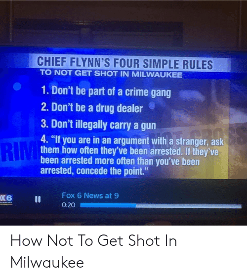 """rim: CHIEF FLYNN'S FOUR SIMPLE RULES  TO NOT GET SHOT IN MILWAUKEE  1. Don't be part of a crime gang  2. Don't be a drug dealer  3. Don't illegally carry a gun  RIM  4. """"If you are in an argument with a stranger, ask  them how often they've been arrested. If they've  been arrested more often than you've been  arrested, concede the point.""""  Fox 6 News at 9  0:20 How Not To Get Shot In Milwaukee"""