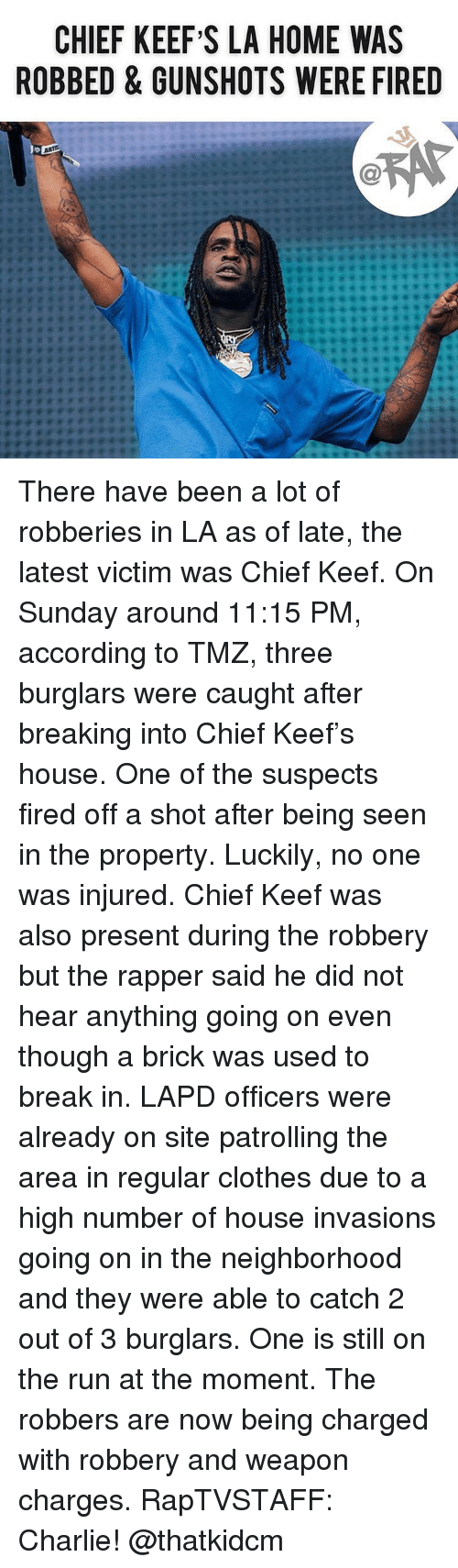 Charlie, Chief Keef, and Clothes: CHIEF KEEF S LA HOME WAS  ROBBED & GUNSHOTS WERE FIRED There have been a lot of robberies in LA as of late, the latest victim was Chief Keef. On Sunday around 11:15 PM, according to TMZ, three burglars were caught after breaking into Chief Keef's house. One of the suspects fired off a shot after being seen in the property. Luckily, no one was injured. Chief Keef was also present during the robbery but the rapper said he did not hear anything going on even though a brick was used to break in. LAPD officers were already on site patrolling the area in regular clothes due to a high number of house invasions going on in the neighborhood and they were able to catch 2 out of 3 burglars. One is still on the run at the moment. The robbers are now being charged with robbery and weapon charges. RapTVSTAFF: Charlie! @thatkidcm