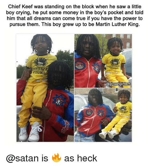 Chief Keef, Crying, and Martin: Chief Keef was standing on the block when he saw a little  boy crying, he put some money in the boy's pocket and told  him that all dreams can come true if you have the power to  pursue them. This boy grew up to be Martin Luther King.  YOUNG  @glogangintern @satan is 🔥 as heck