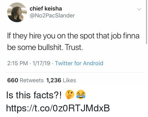 Some Bullshit: chief keisha  @No2PacSlander  If they hire you on the spot that job finna  be some bullshit. Trust.  2:15 PM - 1/17/19 Twitter for Android  660 Retweets 1,236 Likes Is this facts?! 🤔😂 https://t.co/0z0RTJMdxB
