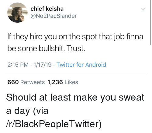 Some Bullshit: chief keisha  @No2PacSlander  If they hire you on the spot that job finna  be some bullshit. Trust.  2:15 PM - 1/17/19 Twitter for Android  660 Retweets 1,236 Likes Should at least make you sweat a day (via /r/BlackPeopleTwitter)