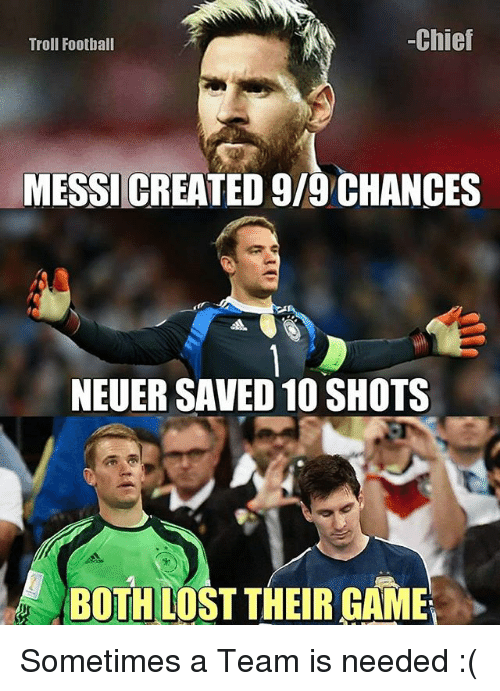 Football, Memes, and Troll: -Chief  Troll Football  MESSICREATED 9/9 CHANCES  NEUER SAVED 10 SHOTS  BOTH LOST THEIR GAME Sometimes a Team is needed :(