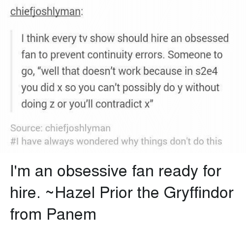 "panem: chiefjoshlyman  I think every tv show should hire an obsessed  fan to prevent continuity errors. Someone to  go, ""well that doesn't work because in s2e4  you did x so you can't possibly do y without  doing zor you'll contradict x""  Source: chief joshlyman  #I have always wondered why things don't do this I'm an obsessive fan ready for hire.  ~Hazel Prior the Gryffindor from Panem"