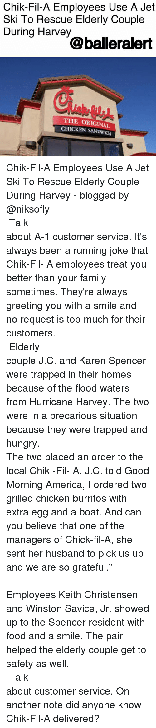 """America, Chick-Fil-A, and Family: Chik-Fil-A Employees Use A Jet  Ski To Rescue Elderly Couple  During Harvey  @balleralert  THE ORIGINAL  CHICKEN SANDWKCH Chik-Fil-A Employees Use A Jet Ski To Rescue Elderly Couple During Harvey - blogged by @niksofly ⠀⠀⠀⠀⠀⠀⠀⠀⠀⠀⠀⠀⠀⠀⠀⠀⠀⠀⠀⠀⠀⠀⠀⠀⠀⠀⠀⠀⠀⠀⠀⠀⠀⠀⠀⠀ Talk about A-1 customer service. It's always been a running joke that Chik-Fil- A employees treat you better than your family sometimes. They're always greeting you with a smile and no request is too much for their customers. ⠀⠀⠀⠀⠀⠀⠀⠀⠀⠀⠀⠀⠀⠀⠀⠀⠀⠀⠀⠀⠀⠀⠀⠀⠀⠀⠀⠀⠀⠀⠀⠀⠀⠀⠀⠀ Elderly couple J.C. and Karen Spencer were trapped in their homes because of the flood waters from Hurricane Harvey. The two were in a precarious situation because they were trapped and hungry. ⠀⠀⠀⠀⠀⠀⠀⠀⠀⠀⠀⠀⠀⠀⠀⠀⠀⠀⠀⠀⠀⠀⠀⠀⠀⠀⠀⠀⠀⠀⠀⠀⠀⠀⠀⠀ The two placed an order to the local Chik -Fil- A. J.C. told Good Morning America, I ordered two grilled chicken burritos with extra egg and a boat. And can you believe that one of the managers of Chick-fil-A, she sent her husband to pick us up and we are so grateful."""" ⠀⠀⠀⠀⠀⠀⠀⠀⠀⠀⠀⠀⠀⠀⠀⠀⠀⠀⠀⠀⠀⠀⠀⠀⠀⠀⠀⠀⠀⠀⠀⠀⠀⠀⠀⠀ Employees Keith Christensen and Winston Savice, Jr. showed up to the Spencer resident with food and a smile. The pair helped the elderly couple get to safety as well. ⠀⠀⠀⠀⠀⠀⠀⠀⠀⠀⠀⠀⠀⠀⠀⠀⠀⠀⠀⠀⠀⠀⠀⠀⠀⠀⠀⠀⠀⠀⠀⠀⠀⠀⠀⠀ Talk about customer service. On another note did anyone know Chik-Fil-A delivered?"""