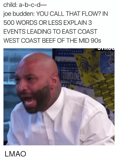 Beef: child: a-b-c-d  joe budden: YOU CALL THAT FLOW? IN  500 WORDS OR LESS EXPLAIN 3  EVENTS LEADING TO EAST COAST  WEST COAST BEEF OF THE MID 90s  BUDDE LMAO
