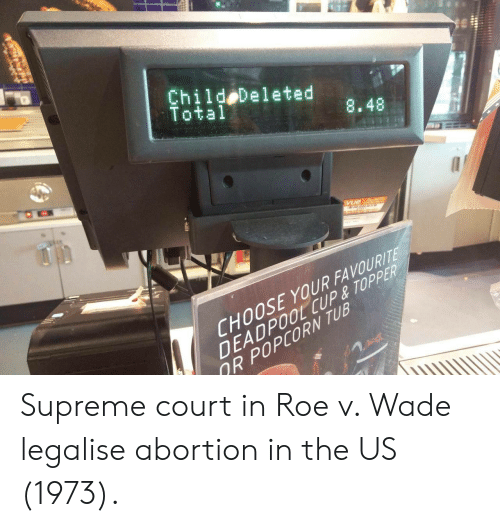 Topper: Child Deleted  Total  8.48  CHOOSE YOUR FAVOURIT  DEADPOOL CUP& TOPPER  R POPCORN TUB Supreme court in Roe v. Wade legalise abortion in the US (1973).