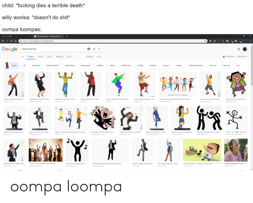 """Pharrell Williams: child: *fucking dies a terrible death*  willy wonka: *doesn't do shit*  oompa loompas:  YouTube  person dancing . Google Search  +  a https://www.reddit.com/u/GlueDonkey  Sooale person dancing  All Images Videos s Sopping  Settings  Tools  Al collections  SafeSearch▼  happy  gl  animated  happy cheerful  celebrating  transparent  pixabay  clipart  elderly man  orange  isolated  cartoon  images  white background  old man  listening  con  www.shutterstock.com 576550936  Happy Handsome Man In O...  dreamstime.com  Celebrating business perso..  depositphotos.com  Happy Man Dancing- Free v..  pixabay.com  Happy Dance GIFs I Tenor  Vector. Illustration Of A Dancin  123rf.com  Happy dancing old man."""" St  fotolia.com  Dancing People Happy Men Women Move.  shutterstock.com  Happy young man dancing..  dreamstime.com  Happy African American W..  clipartguide.com  tenor.com  Happy man dancing. He is.  alamy.conm  Happy man listening music  depositphotos.com  Happy Young People Dancing And Jumpin...Free happy dance clipart collec...Winner Dancing Of Joy Stock....appy dancing man-Stoc..  123rf.com  dancing cartoon Royalty Fre  vectorstock.comm  Business, businessman, celebr...  confinder.com  12813: I am Happy Dancing!!  12813fwtx.blogspot.com  diysolarpanelsv.com  dreamstime.com  depositphotos.com  Bearded Person Wears Blac...  dreamstime.com  Found to Encourage Social Bonding  wakeup-world.com  dancing guy, happy person,  iconfinder.com  Young Handsome Man Dancing Against  shutterstock.com  dancing Happy Business M..  123rf.com  Man Happy Dancing-Freev... Pharrell Williams- Happy (30 Secondso to Settings tHappitgraphie Yeveals t  pixabay.com  youtube.com  dailymail.co.uk oompa loompa"""