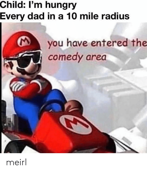 A 10: Child: I'm hungry  Every dad in a 10 mile radius  you have entered the  comedy area meirl