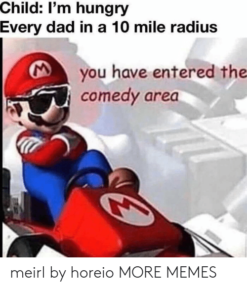 A 10: Child: I'm hungry  Every dad in a 10 mile radius  you have entered the  comedy area meirl by horeio MORE MEMES