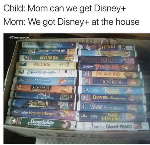 Pocahontas: Child: Mom can we get Disney+  Mom: We got Disney+ at the house  Timecapsule  SInbad  DEDE  All DogsHeaven  BAMBI  VVERVI  PINGECHIO  Matilda  POCAHONTAS  MERMAID  LION KING  LION KING II  ReauERS  DOTULASMOIS  FANIASIA  OLIVER.Company  2000  Laiy framp I  BABE  PIG IN THE CIV  l Beauty Beasr  Hound  CSuono 1White  R15  James = Glat PEACH