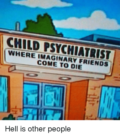 hell is other people: CHILD PSYCHIATRIST  WHERE IMAGINARY FRIENDS  COME TO DIE Hell is other people