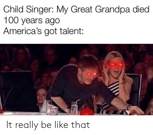 singer: Child Singer: My Great Grandpa died  100 years ago  America's got talent: It really be like that
