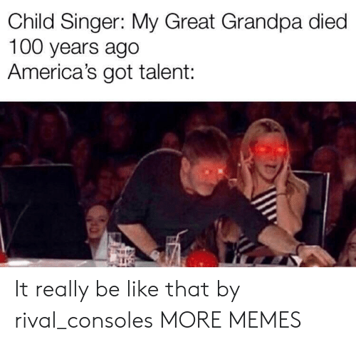 singer: Child Singer: My Great Grandpa died  100 years ago  America's got talent: It really be like that by rival_consoles MORE MEMES