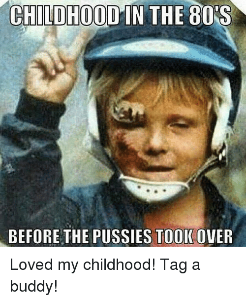 80s, Memes, and Pussy: CHILDHOOD IN THE 80S  BEFORE THE PUSSIES TOOK  OVER Loved my childhood! Tag a buddy!