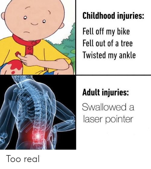 twisted: Childhood injuries:  Q  Fell off my bike  Fell out of a tree  Twisted my ankle  Adult injuries:  Swallowed a  laser pointer Too real