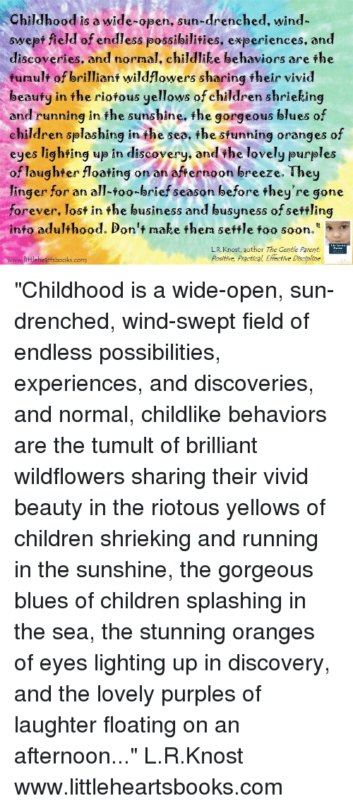 "Children, Soon..., and Lost: Childhood is a wide-open. sun-drenched. wind-  swept field of endless possibilities, experiences, and  discoveries, and normal, child lee behaviors are the  fumulf of brillianf wildflowers sharing fheir vivid  beaufy in fhe riofous yellows of children shrieking  and running in the sunshine, the gorgeous blues of  children splashing i the sea, the sfunning oranges of  eyes lighting up in discovery. and the lovely purples  of laughfer floating on an afternoon breeze. They  linger for an all-foo-brief season before fhey're gone  forever, lost in the business and busyness of seftling  info adulthood. Don't make then sefile foo soon.""  L.R.Knost, author The Gentle Parent  Positive, Practical, Effective Discipline  www.littleheartsbooks.com ""Childhood is a wide-open, sun-drenched, wind-swept field of endless possibilities, experiences, and discoveries, and normal, childlike behaviors are the tumult of brilliant wildflowers sharing their vivid beauty in the riotous yellows of children shrieking and running in the sunshine, the gorgeous blues of children splashing in the sea, the stunning oranges of eyes lighting up in discovery, and the lovely purples of laughter floating on an afternoon..."" L.R.Knost www.littleheartsbooks.com"